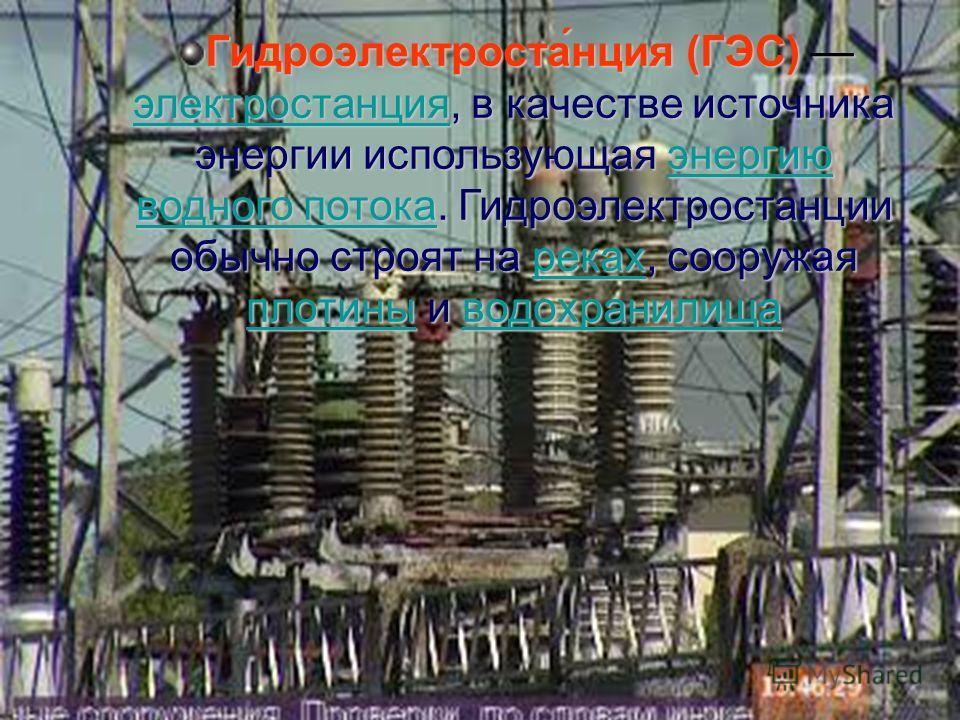 Гидроэлектроста́нция (ГЭС) электростанция, в качестве источника энергии использующая энергию водного потока. Гидроэлектростанции обычно строят на реках, сооружая плотины и водохранилища электростанцияэнергию водного потокареках плотиныводохранилища э