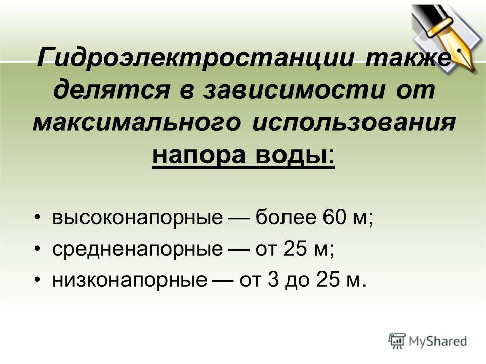 Гидроэлектростанции также делятся в зависимости от максимального использования напора воды: высоконапорные более 60 м; средненапорные от 25 м; низконапорные от 3 до 25 м.