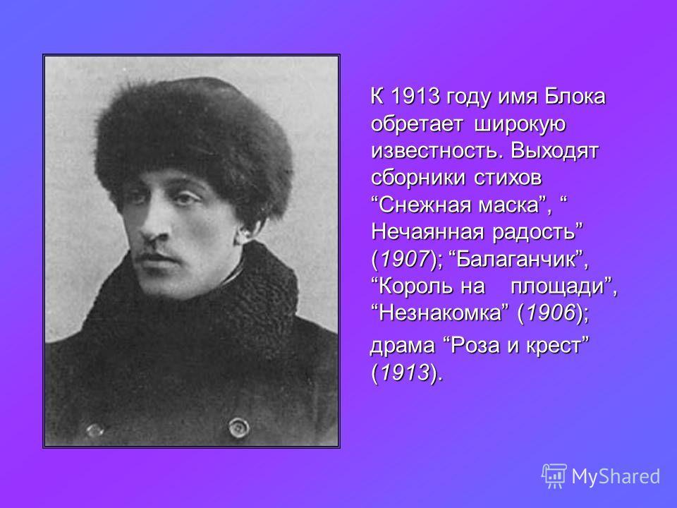 К 1913 году имя Блока обретает широкую известность. Выходят сборники стихов Снежная маска, Нечаянная радость (1907); Балаганчик, Король на площади, Незнакомка (1906); драма Роза и крест (1913). драма Роза и крест (1913).