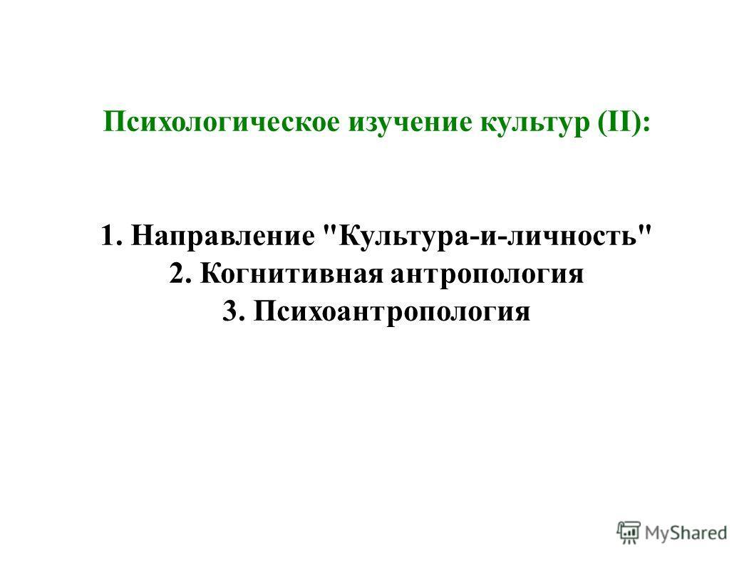 Психологическое изучение культур (II): 1. Направление Культура-и-личность 2. Когнитивная антропология 3. Психоантропология