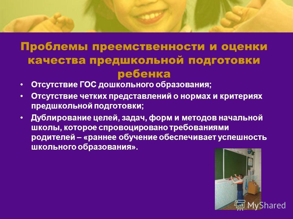 Проблемы преемственности и оценки качества предшкольной подготовки ребенка Отсутствие ГОС дошкольного образования; Отсутствие четких представлений о нормах и критериях предшкольной подготовки; Дублирование целей, задач, форм и методов начальной школы