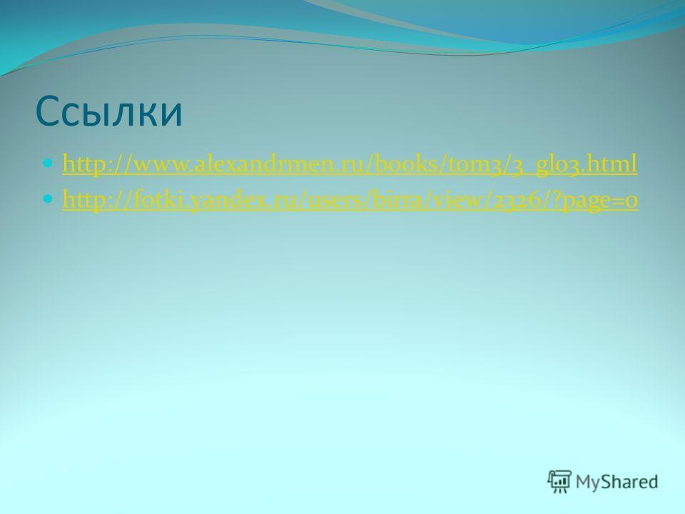 Ссылки http://www.alexandrmen.ru/books/tom3/3_gl03.html http://fotki.yandex.ru/users/birra/view/2326/?page=0