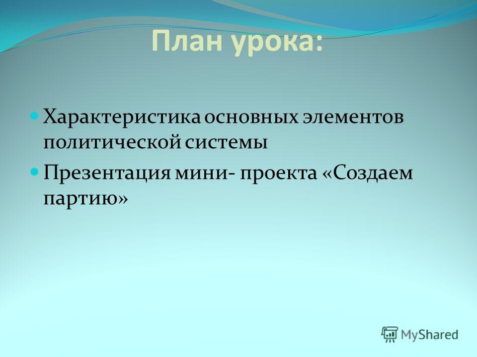 План урока: Характеристика основных элементов политической системы Презентация мини- проекта «Создаем партию»