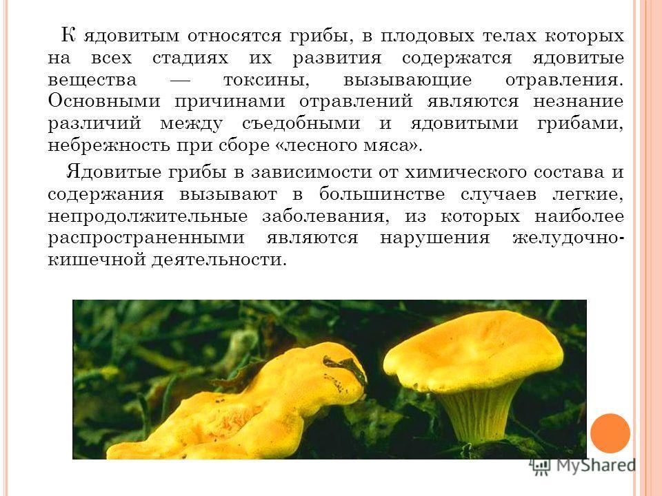 К ядовитым относятся грибы, в плодовых телах которых на всех стадиях их развития содержатся ядовитые вещества токсины, вызывающие отравления. Основными причинами отравлений являются незнание различий между съедобными и ядовитыми грибами, небрежность