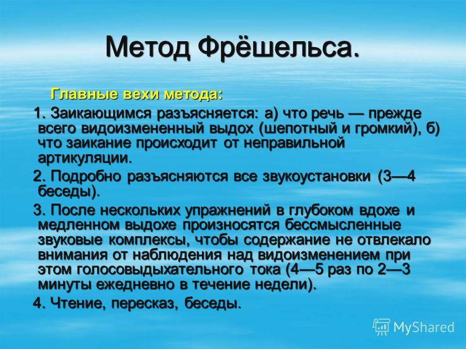 Метод Фрёшельса. Главные вехи метода: Главные вехи метода: 1. Заикающимся разъясняется: а) что речь прежде всего видоизмененный выдох (шепотный и громкий), б) что заикание происходит от неправильной артикуляции. 1. Заикающимся разъясняется: а) что ре