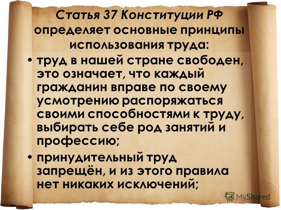 Статья 37 Конституции РФ определяет основные принципы использования труда: труд в нашей стране свободен, это означает, что каждый гражданин вправе по своему усмотрению распоряжаться своими способностями к труду, выбирать себе род занятий и профессию;