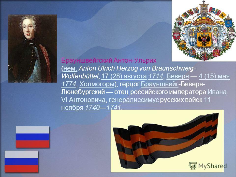 Брауншвейгский Антон-Ульрих (нем. Anton Ulrich Herzog von Braunschweig- Wolfenbüttel, 17 (28) августа 1714, Беверн 4 (15) мая 1774, Холмогоры), герцог Брауншвейг-Беверн- Люнебургский отец российского императора Ивана VI Антоновича, генералиссимус рус
