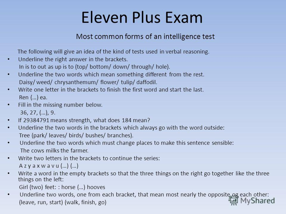 Eleven Plus Exam Most common forms of an intelligence test The following will give an idea of the kind of tests used in verbal reasoning. Underline the right answer in the brackets. In is to out as up is to (top/ bottom/ down/ through/ hole). Underli