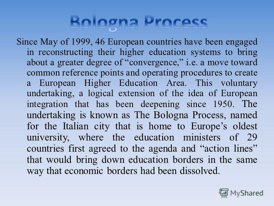 Since May of 1999, 46 European countries have been engaged in reconstructing their higher education systems to bring about a greater degree of convergence, i.e. a move toward common reference points and operating procedures to create a European Highe