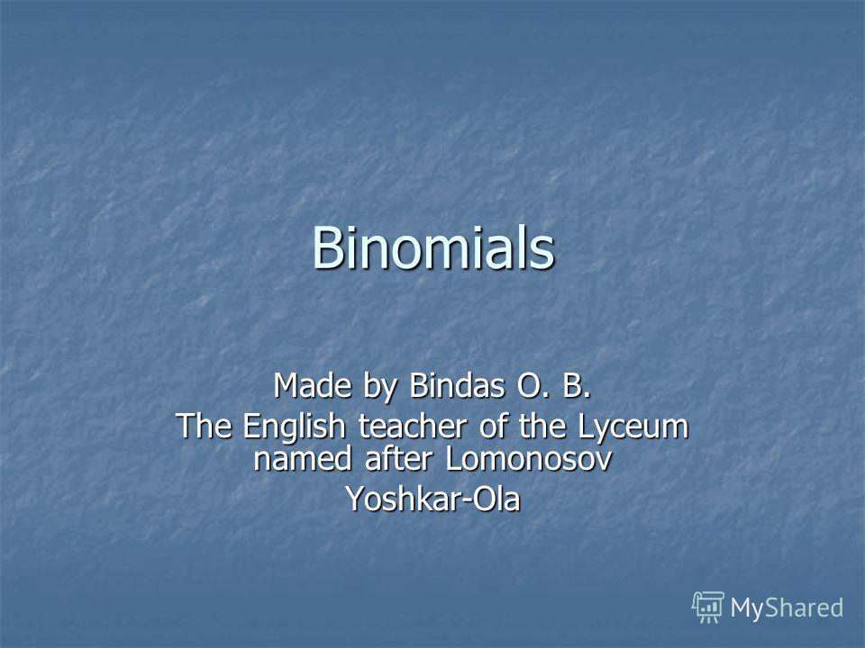 Binomials Made by Bindas O. B. The English teacher of the Lyceum named after Lomonosov Yoshkar-Ola