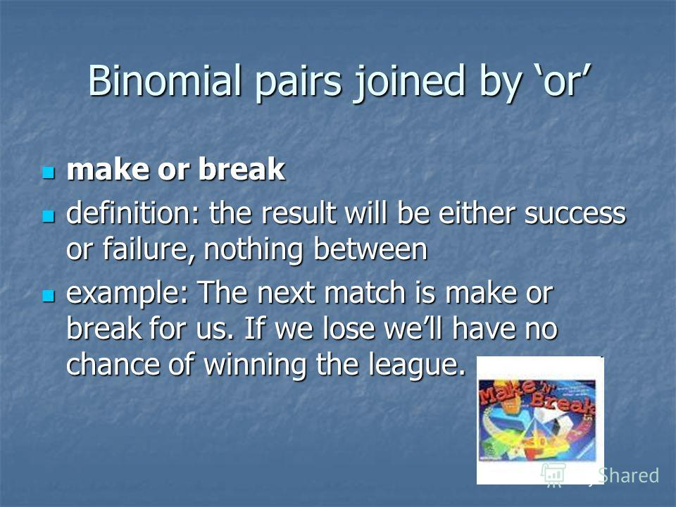Binomial pairs joined by or make or break make or break definition: the result will be either success or failure, nothing between definition: the result will be either success or failure, nothing between example: The next match is make or break for u