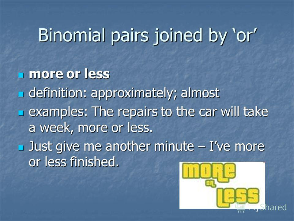 Binomial pairs joined by or more or less more or less definition: approximately; almost definition: approximately; almost examples: The repairs to the car will take a week, more or less. examples: The repairs to the car will take a week, more or less