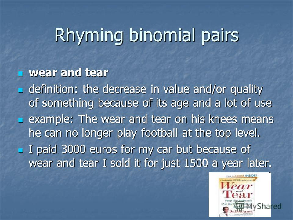 Rhyming binomial pairs wear and tear wear and tear definition: the decrease in value and/or quality of something because of its age and a lot of use definition: the decrease in value and/or quality of something because of its age and a lot of use exa
