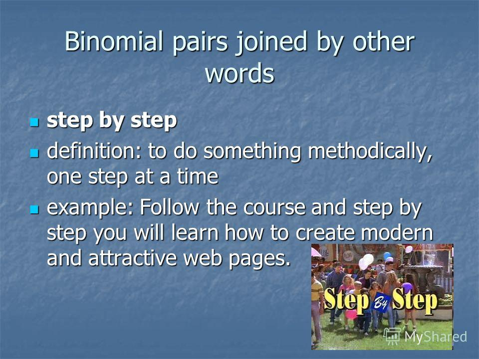 Binomial pairs joined by other words step by step step by step definition: to do something methodically, one step at a time definition: to do something methodically, one step at a time example: Follow the course and step by step you will learn how to