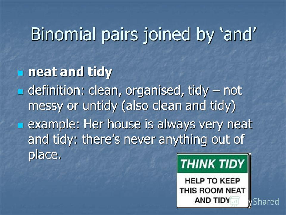 Binomial pairs joined by and neat and tidy neat and tidy definition: clean, organised, tidy – not messy or untidy (also clean and tidy) definition: clean, organised, tidy – not messy or untidy (also clean and tidy) example: Her house is always very n