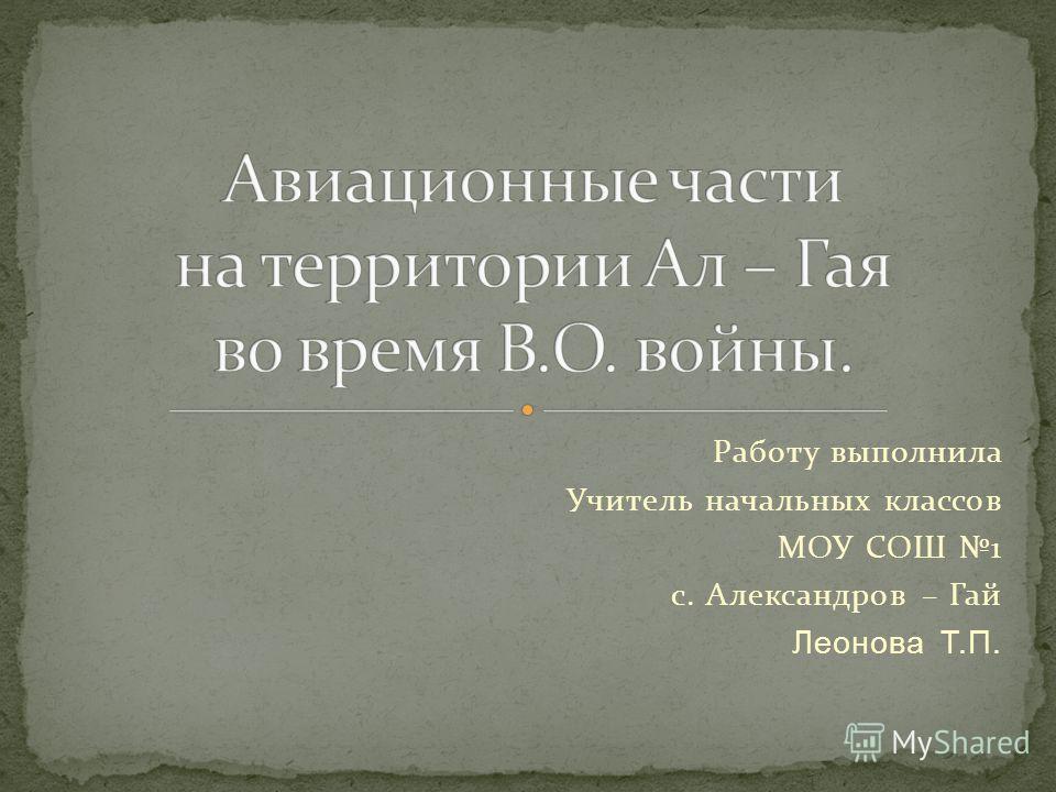 Работу выполнила Учитель начальных классов МОУ СОШ 1 с. Александров – Гай Леонова Т.П.
