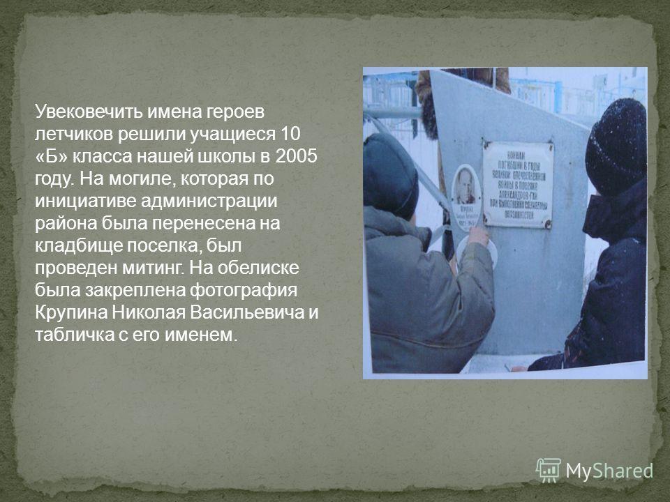 Увековечить имена героев летчиков решили учащиеся 10 «Б» класса нашей школы в 2005 году. На могиле, которая по инициативе администрации района была перенесена на кладбище поселка, был проведен митинг. На обелиске была закреплена фотография Крупина Ни