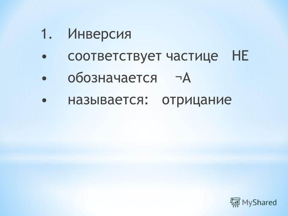 1.Инверсия соответствует частице НЕ обозначается ¬А называется: отрицание