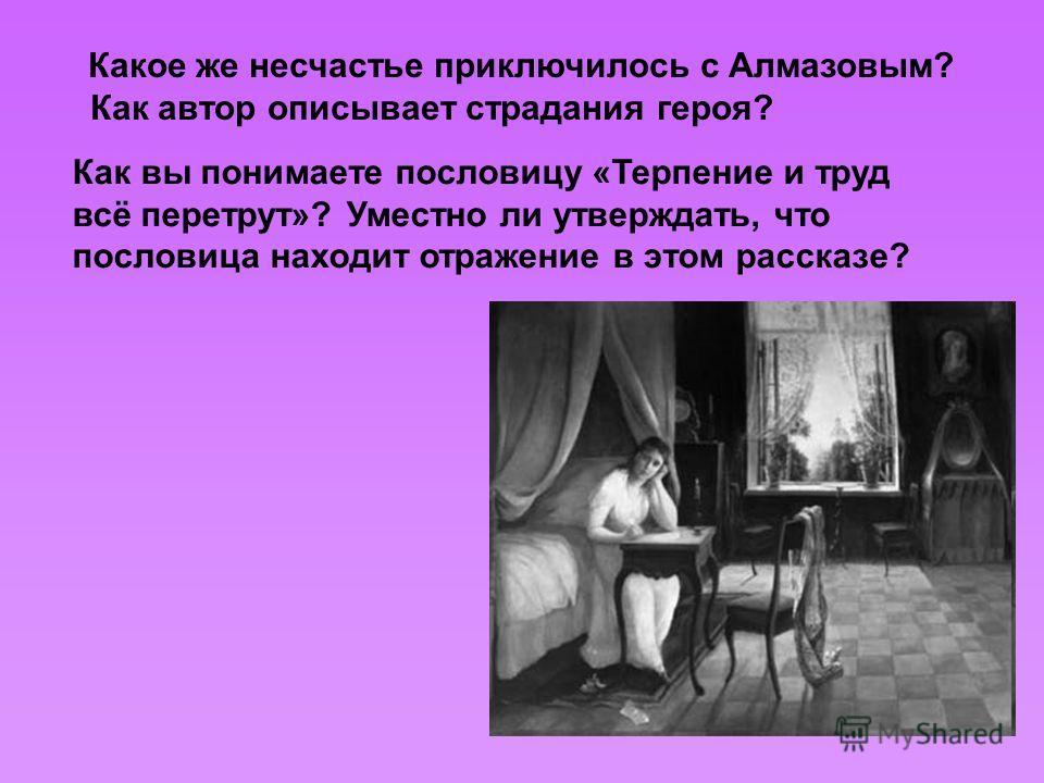 Какое же несчастье приключилось с Алмазовым? Как автор описывает страдания героя? Как вы понимаете пословицу «Терпение и труд всё перетрут»? Уместно ли утверждать, что пословица находит отражение в этом рассказе?