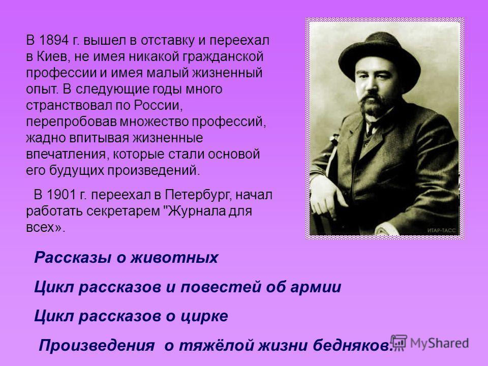 В 1894 г. вышел в отставку и переехал в Киев, не имея никакой гражданской профессии и имея малый жизненный опыт. В следующие годы много странствовал по России, перепробовав множество профессий, жадно впитывая жизненные впечатления, которые стали осно