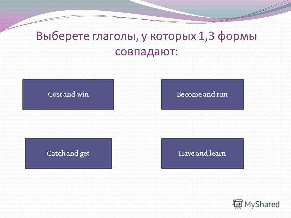 Выберете глаголы, у которых 1,3 формы совпадают: Cost and win Have and learnCatch and get Become and run