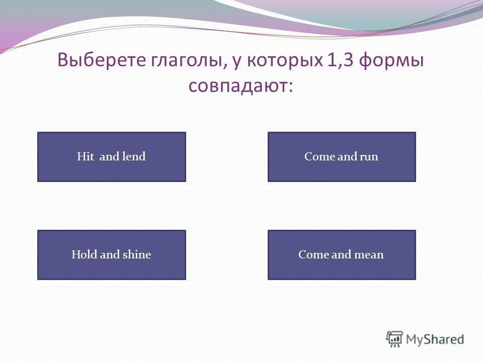 Выберете глаголы, у которых 1,3 формы совпадают: Hit and lend Come and meanHold and shine Come and run