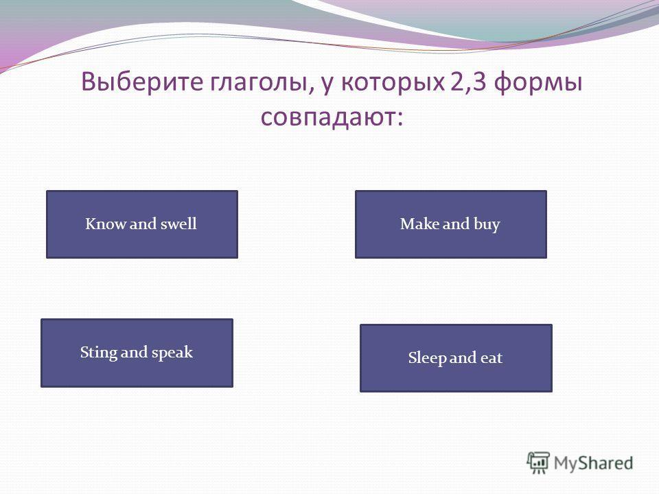Выберите глаголы, у которых 2,3 формы совпадают: Know and swell Sleep and eat Sting and speak Make and buy