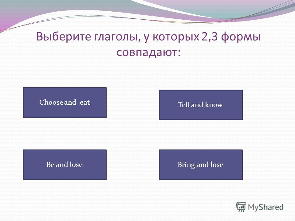 Выберите глаголы, у которых 2,3 формы совпадают: Choose and eat Tell and know Bring and loseBe and lose