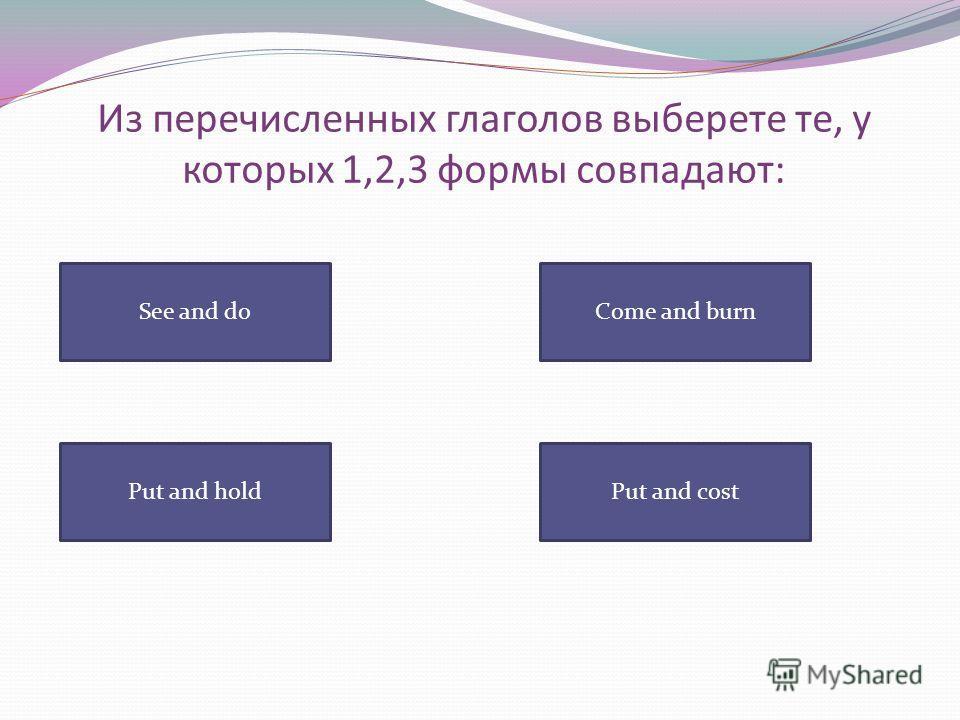 Из перечисленных глаголов выберете те, у которых 1,2,3 формы совпадают: See and do Put and costPut and hold Come and burn
