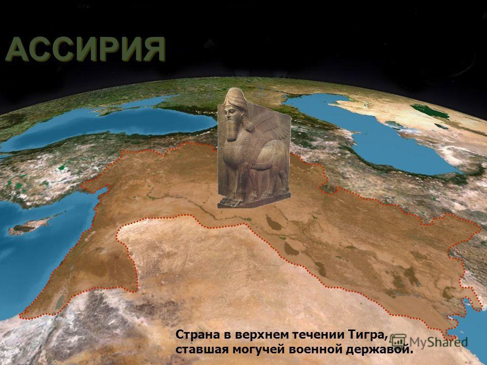 АССИРИЯ Страна в верхнем течении Тигра, ставшая могучей военной державой.