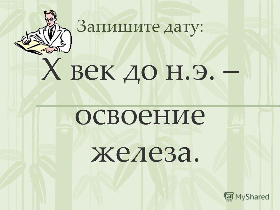 Запишите дату: X век до н.э. – освоение железа.