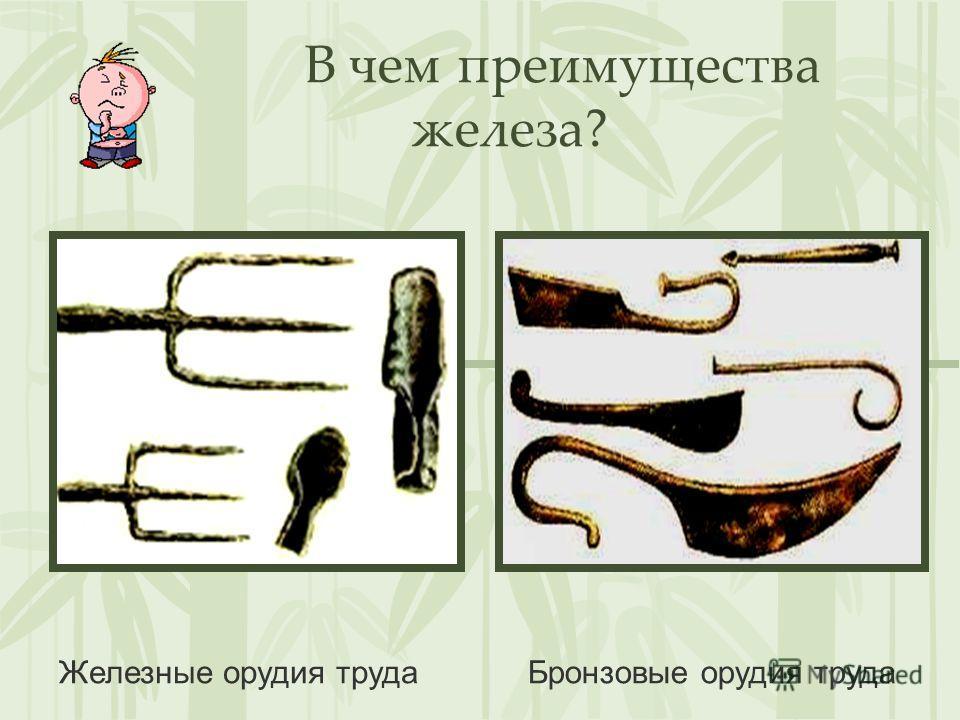 В чем преимущества железа? Железные орудия трудаБронзовые орудия труда