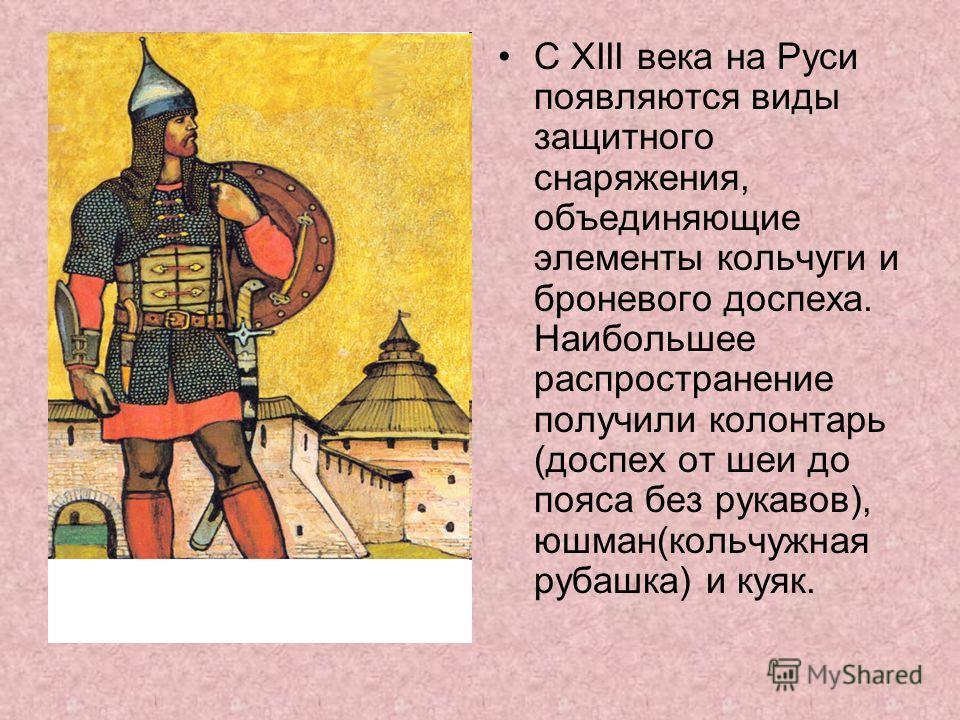 С XIII века на Руси появляются виды защитного снаряжения, объединяющие элементы кольчуги и броневого доспеха. Наибольшее распространение получили колонтарь (доспех от шеи до пояса без рукавов), юшман(кольчужная рубашка) и куяк.