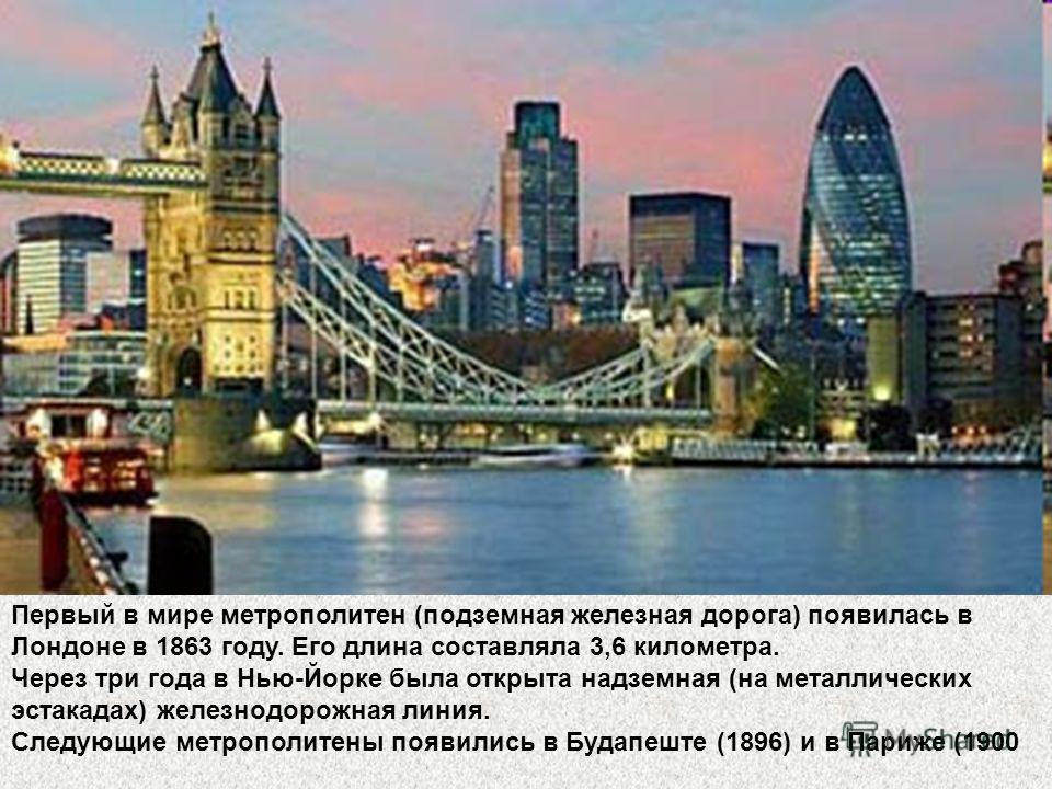 Первый в мире метрополитен (подземная железная дорога) появилась в Лондоне в 1863 году. Его длина составляла 3,6 километра. Через три года в Нью-Йорке была открыта надземная (на металлических эстакадах) железнодорожная линия. Следующие метрополитены