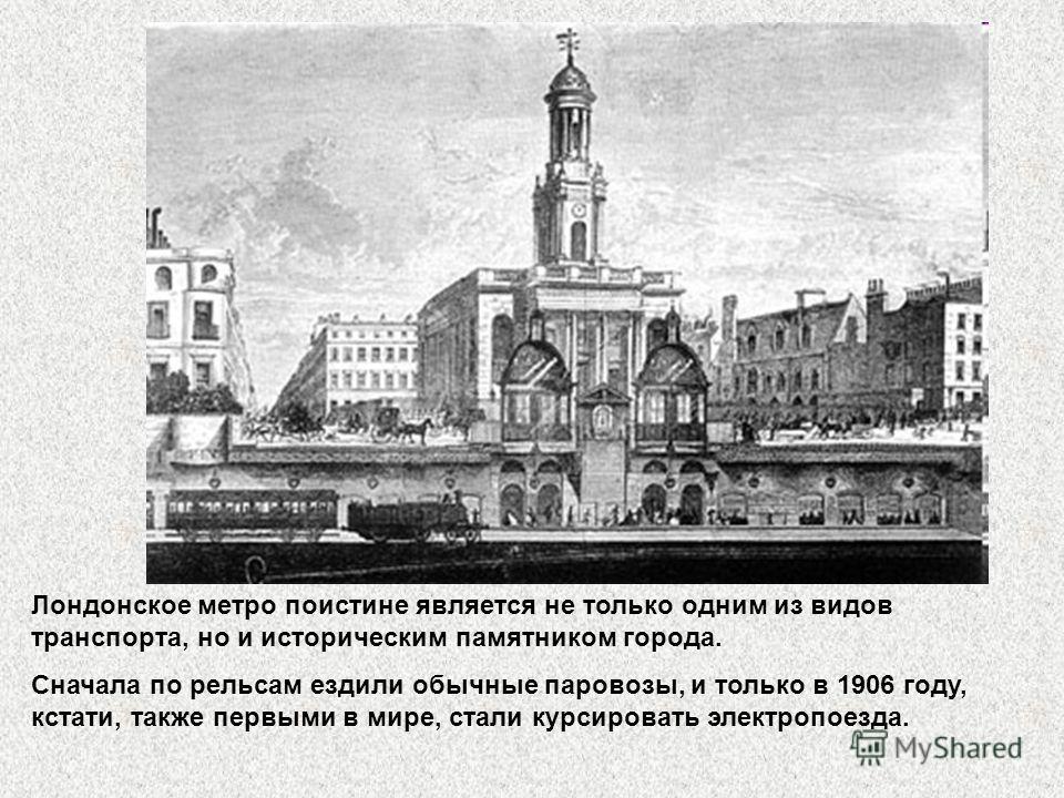 Лондонское метро поистине является не только одним из видов транспорта, но и историческим памятником города. Сначала по рельсам ездили обычные паровозы, и только в 1906 году, кстати, также первыми в мире, стали курсировать электропоезда.