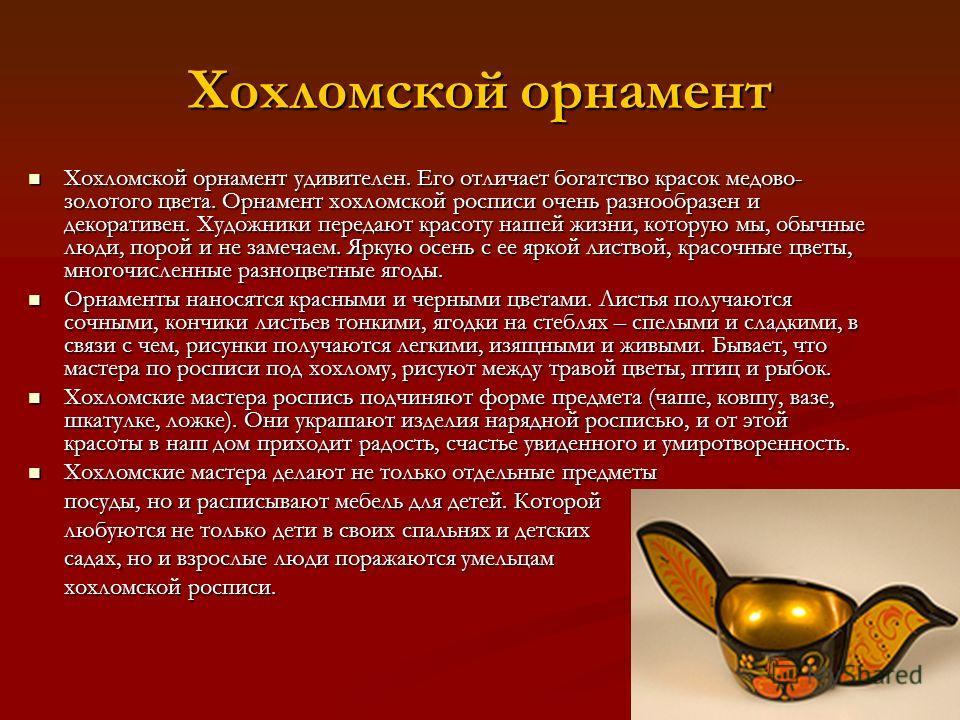 Хохломской орнамент Хохломской орнамент удивителен. Его отличает богатство красок медово- золотого цвета. Орнамент хохломской росписи очень разнообразен и декоративен. Художники передают красоту нашей жизни, которую мы, обычные люди, порой и не замеч