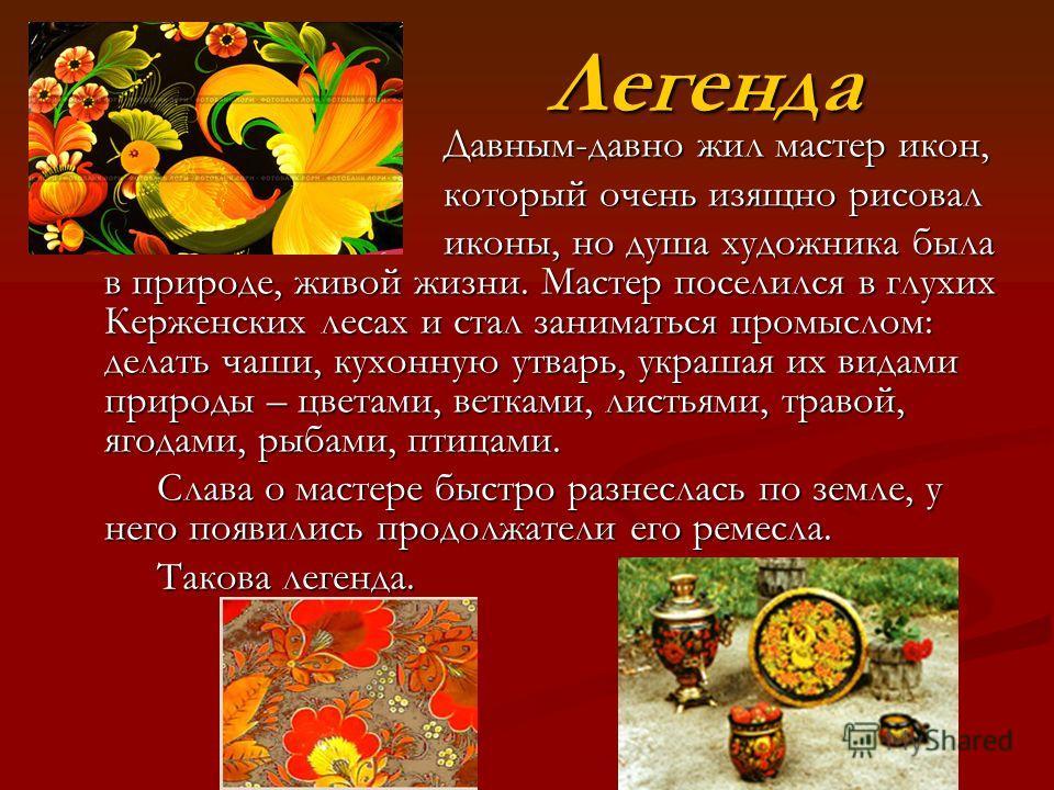 Легенда Легенда Давным-давно жил мастер икон, Давным-давно жил мастер икон, который очень изящно рисовал который очень изящно рисовал иконы, но душа художника была в природе, живой жизни. Мастер поселился в глухих Керженских лесах и стал заниматься п