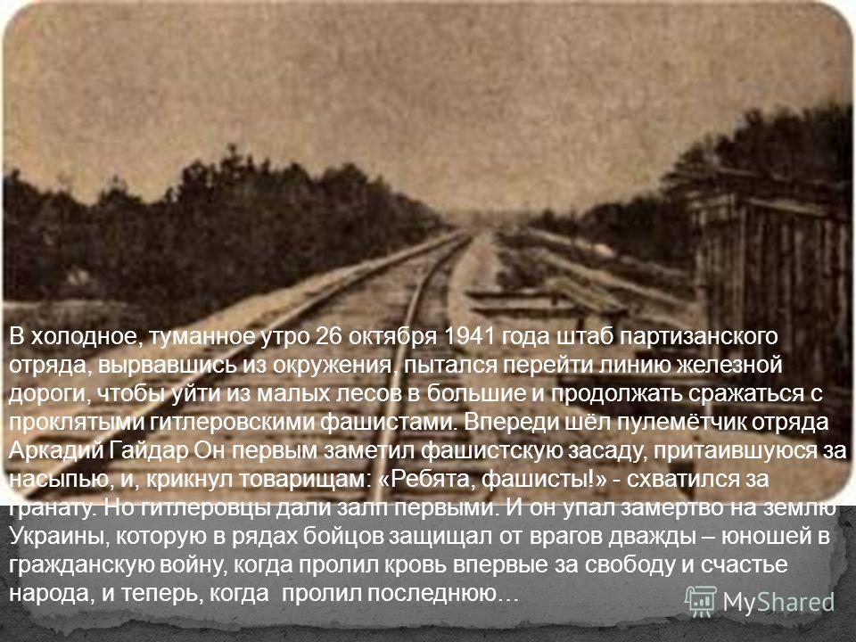 А. Гайдар на фронте. 1941 год. А. П. Гайдар прожил всего 37 лет 10 месяцев и 4 дня, из них он 24 года 10 месяцев и 4 дня боролся с оружием в руках – и погиб как герой!.. Жизнь самого Гайдара была частью его книг. «Он говорил о самом главном так задуш