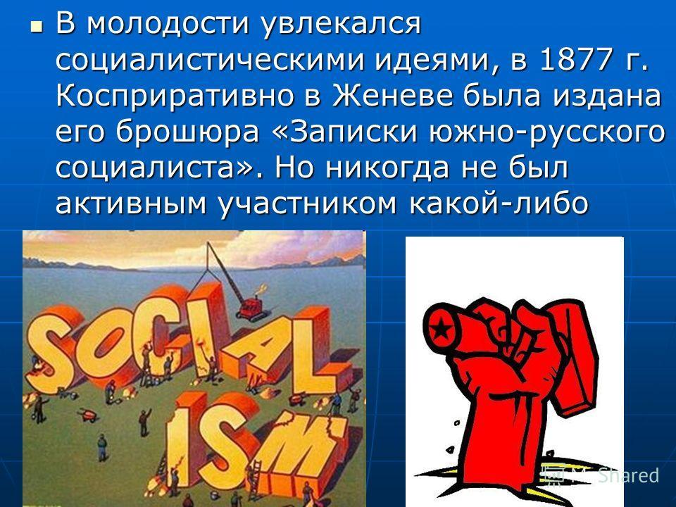 В молодости увлекался социалистическими идеями, в 1877 г. Косприративно в Женеве была издана его брошюра «Записки южно-русского социалиста». Но никогда не был активным участником какой-либо партии. В молодости увлекался социалистическими идеями, в 18