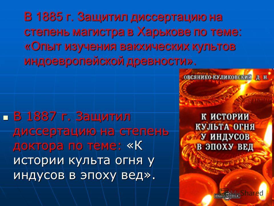 В 1885 г. Защитил диссертацию на степень магистра в Харькове по теме: «Опыт изучения вакхических культов индоевропейской древности». В 1887 г. Защитил диссертацию на степень доктора по теме: «К истории культа огня у индусов в эпоху вед». В 1887 г. За