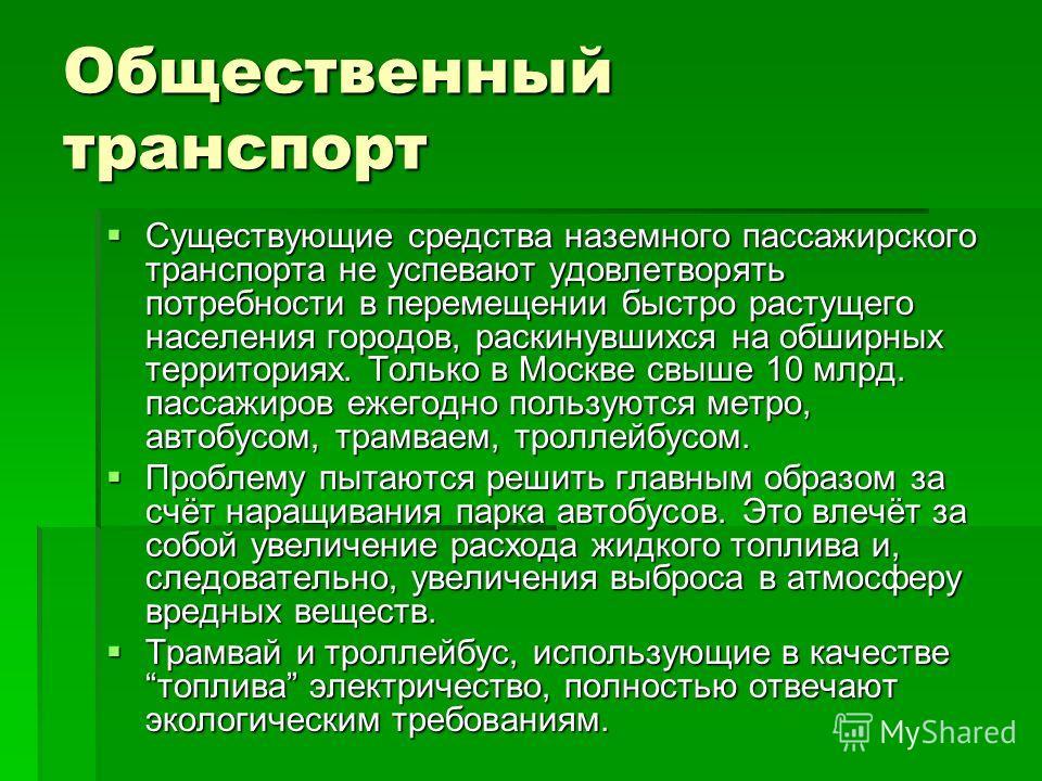 Общественный транспорт Существующие средства наземного пассажирского транспорта не успевают удовлетворять потребности в перемещении быстро растущего населения городов, раскинувшихся на обширных территориях. Только в Москве свыше 10 млрд. пассажиров е