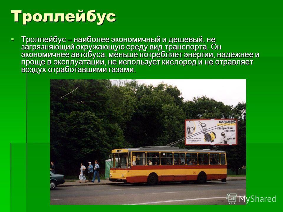 Троллейбус Троллейбус – наиболее экономичный и дешевый, не загрязняющий окружающую среду вид транспорта. Он экономичнее автобуса, меньше потребляет энергии, надежнее и проще в эксплуатации, не использует кислород и не отравляет воздух отработавшими г