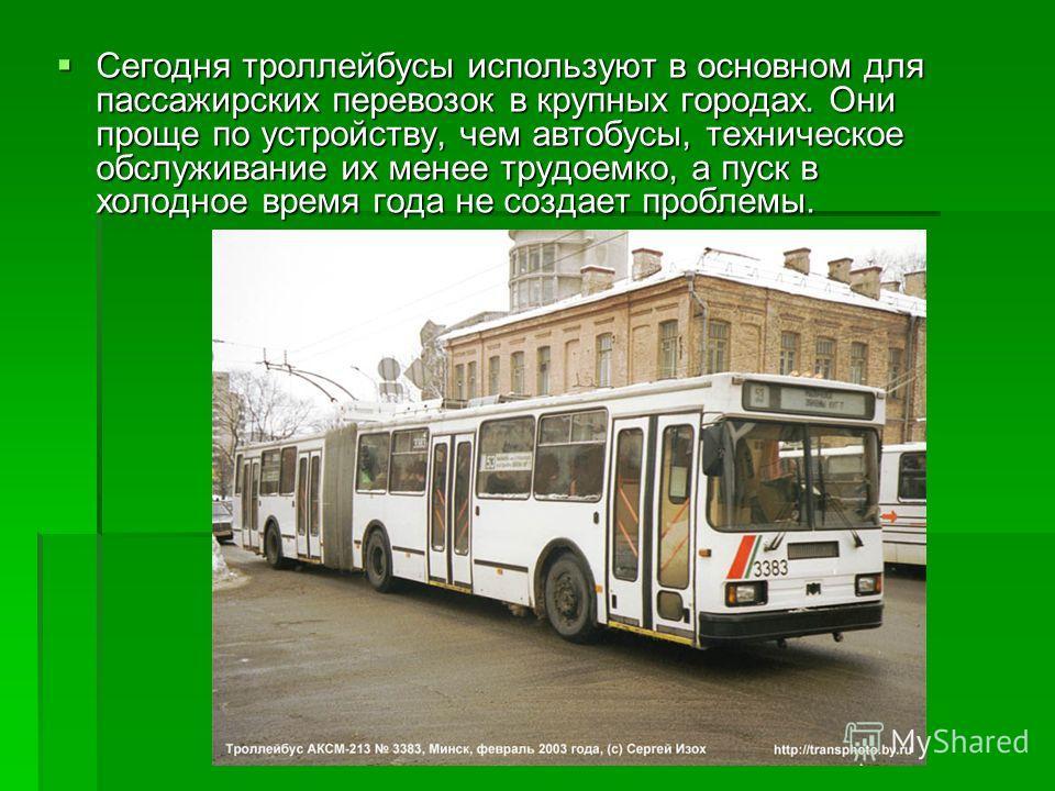 Сегодня троллейбусы используют в основном для пассажирских перевозок в крупных городах. Они проще по устройству, чем автобусы, техническое обслуживание их менее трудоемко, а пуск в холодное время года не создает проблемы. Сегодня троллейбусы использу