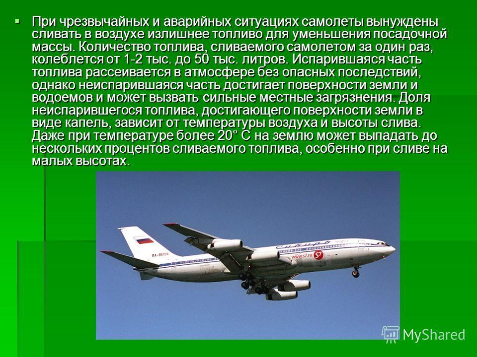 При чрезвычайных и аварийных ситуациях самолеты вынуждены сливать в воздухе излишнее топливо для уменьшения посадочной массы. Количество топлива, сливаемого самолетом за один раз, колеблется от 1-2 тыс. до 50 тыс. литров. Испарившаяся часть топлива р