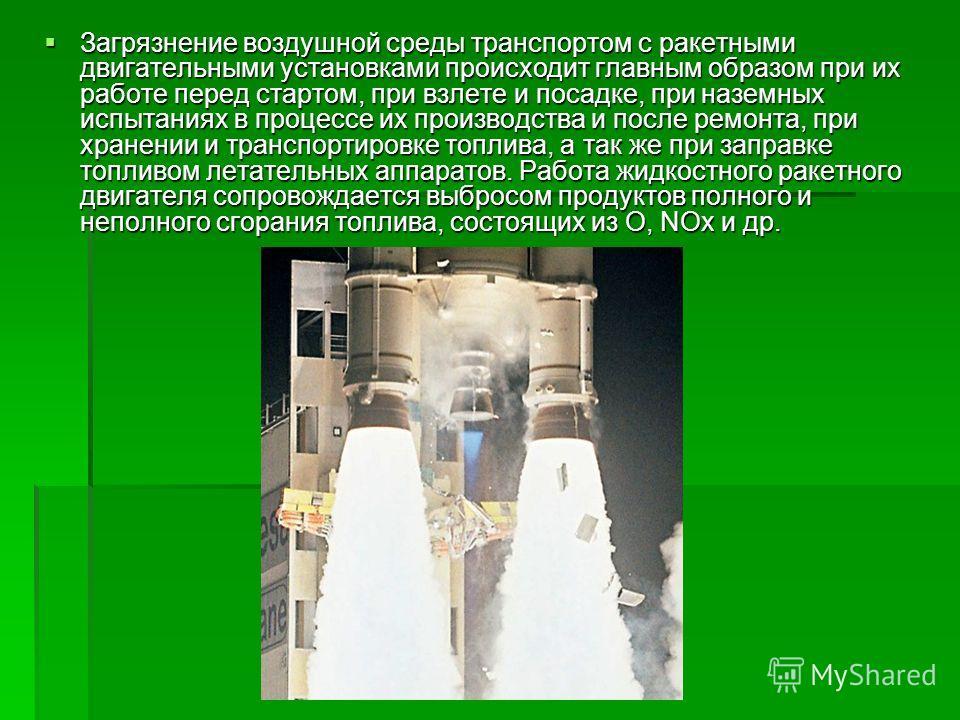 Загрязнение воздушной среды транспортом с ракетными двигательными установками происходит главным образом при их работе перед стартом, при взлете и посадке, при наземных испытаниях в процессе их производства и после ремонта, при хранении и транспортир