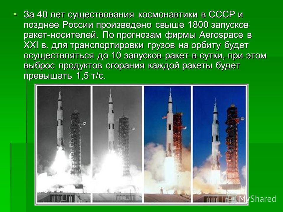 За 40 лет существования космонавтики в СССР и позднее России произведено свыше 1800 запусков ракет-носителей. По прогнозам фирмы Aerospace в XXI в. для транспортировки грузов на орбиту будет осуществляться до 10 запусков ракет в сутки, при этом выбро
