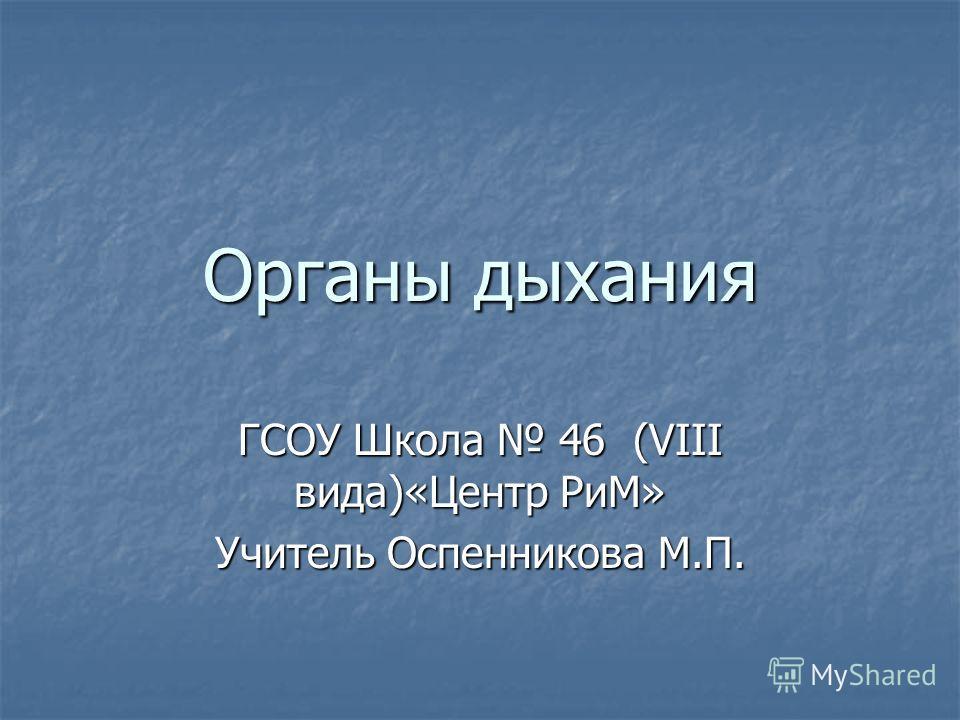 Органы дыхания ГСОУ Школа 46 (VIII вида)«Центр РиМ» Учитель Оспенникова М.П.