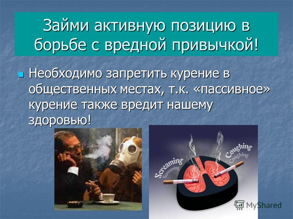 Займи активную позицию в борьбе с вредной привычкой! Необходимо запретить курение в общественных местах, т.к. «пассивное» курение также вредит нашему здоровью! Необходимо запретить курение в общественных местах, т.к. «пассивное» курение также вредит