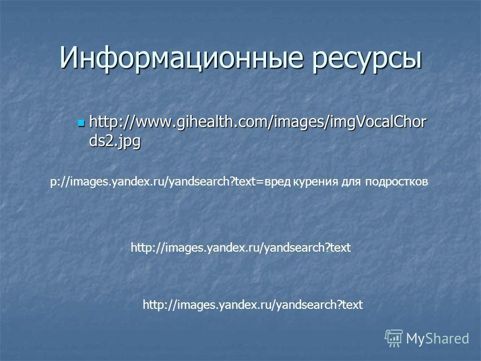 Информационные ресурсы http://www.gihealth.com/images/imgVocalChor ds2.jpg http://www.gihealth.com/images/imgVocalChor ds2.jpg p://images.yandex.ru/yandsearch?text=вред курения для подростков http://images.yandex.ru/yandsearch?text