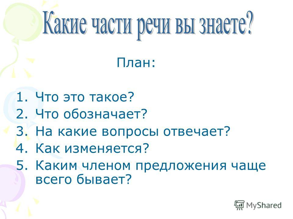 План: 1.Что это такое? 2.Что обозначает? 3.На какие вопросы отвечает? 4.Как изменяется? 5.Каким членом предложения чаще всего бывает?